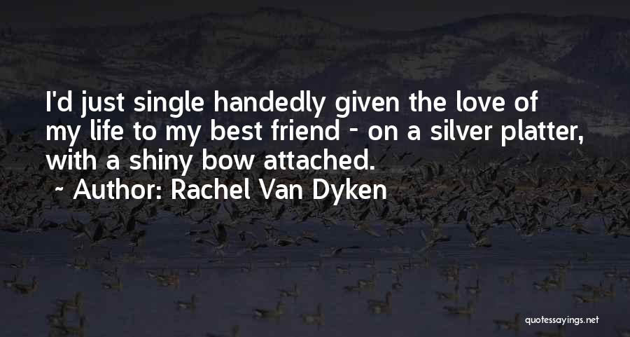 Best Friend Love My Life Quotes By Rachel Van Dyken