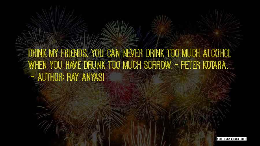 Best Friends And Alcohol Quotes By Ray Anyasi