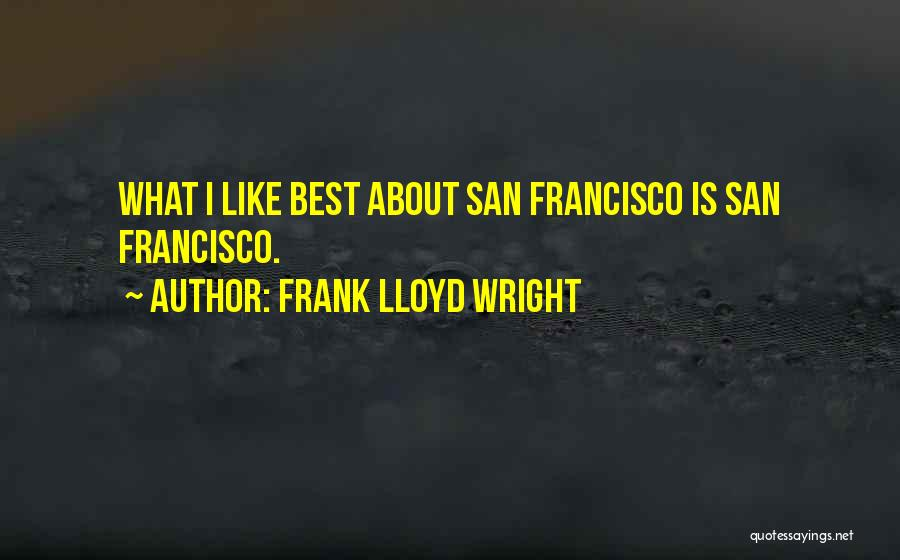 Best San Francisco Quotes By Frank Lloyd Wright