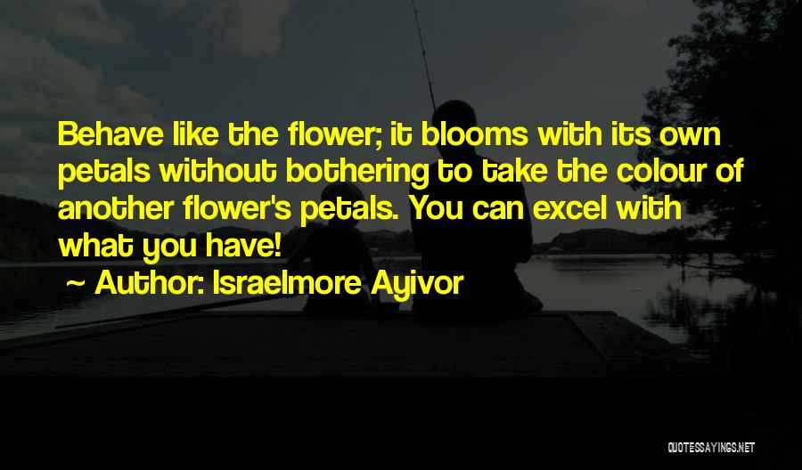Bloom Like Flower Quotes By Israelmore Ayivor