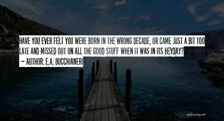 Born In The Wrong Time Quotes By E.A. Bucchianeri
