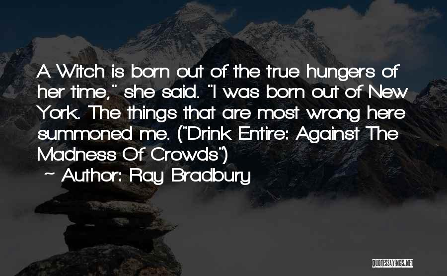 Born In The Wrong Time Quotes By Ray Bradbury