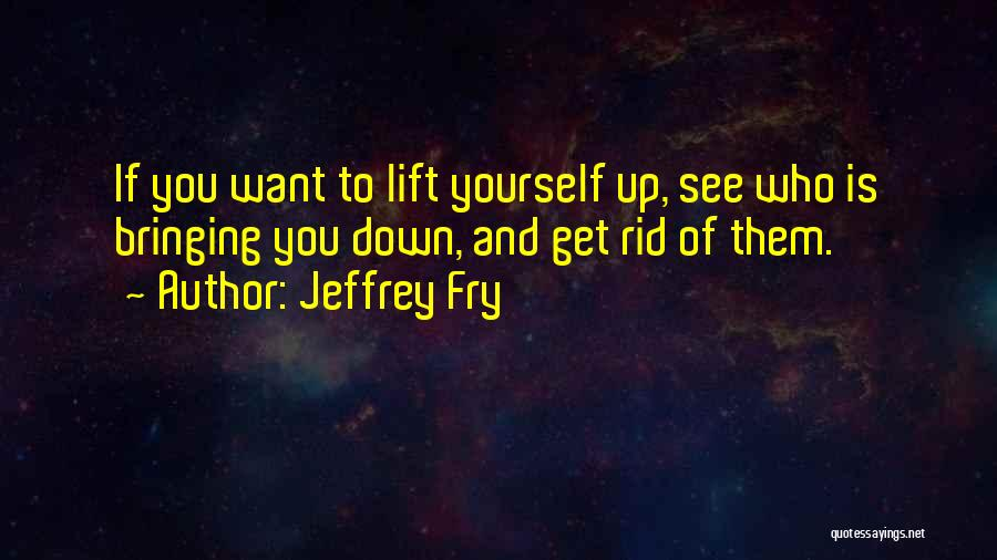 Bring Yourself Down Quotes By Jeffrey Fry