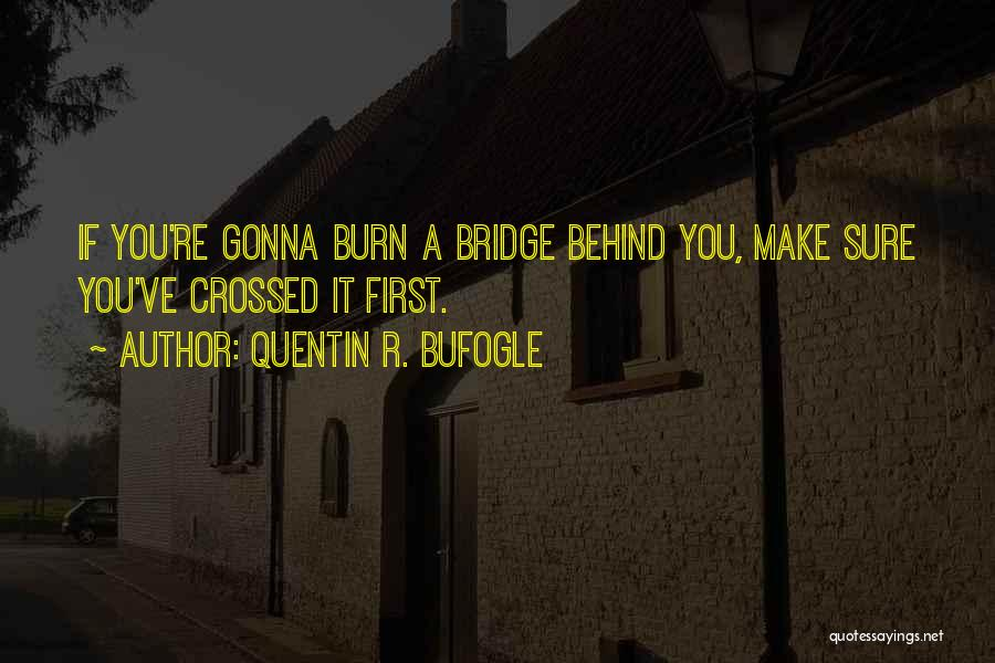 Burn A Bridge Quotes By Quentin R. Bufogle