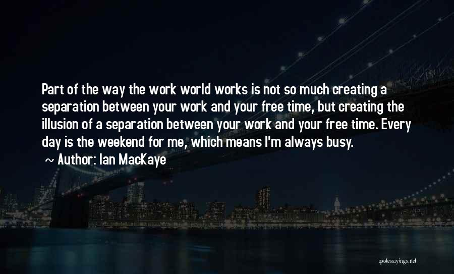 Busy Weekend Quotes By Ian MacKaye
