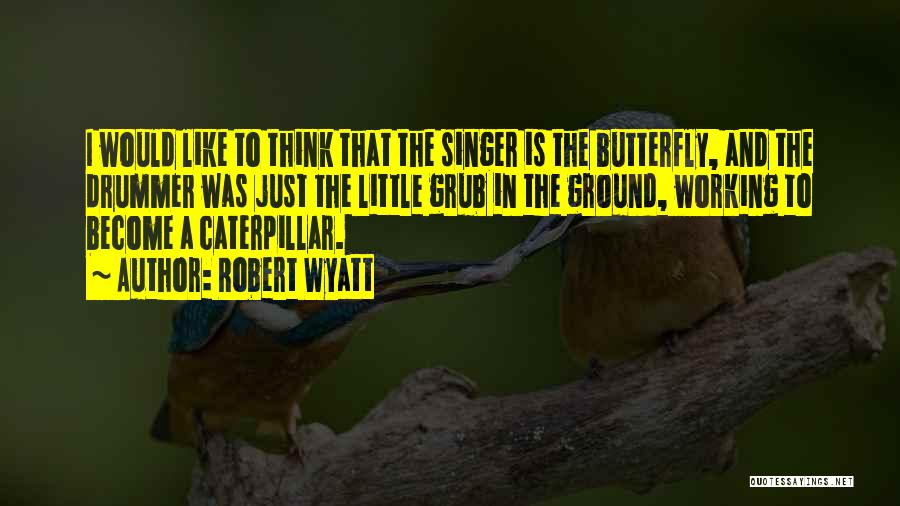 Butterfly And Caterpillar Quotes By Robert Wyatt