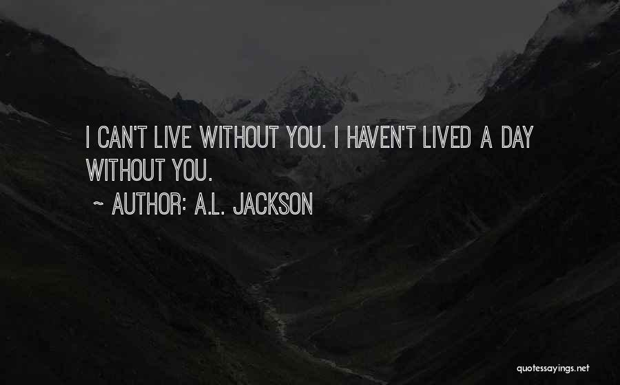 Can't Live A Day Without You Quotes By A.L. Jackson