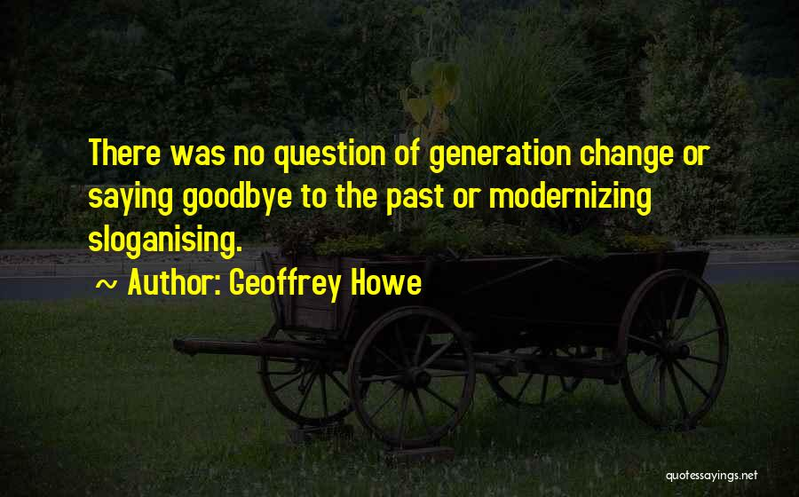 Change And Saying Goodbye Quotes By Geoffrey Howe