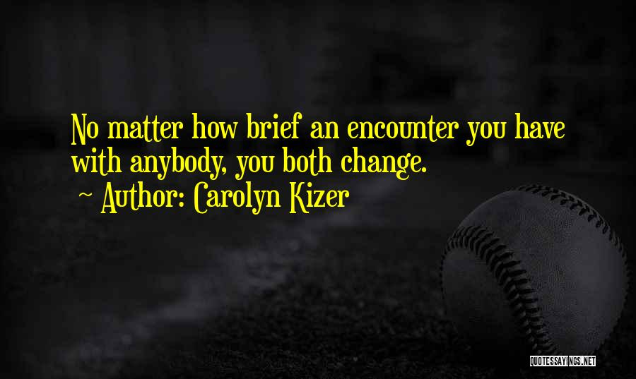 Change Anybody Quotes By Carolyn Kizer