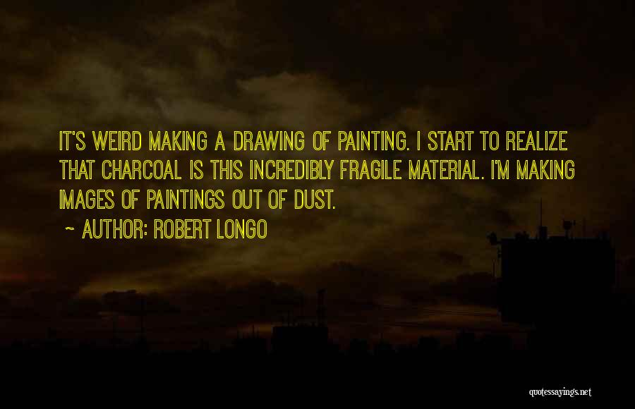 Charcoal Drawing Quotes By Robert Longo