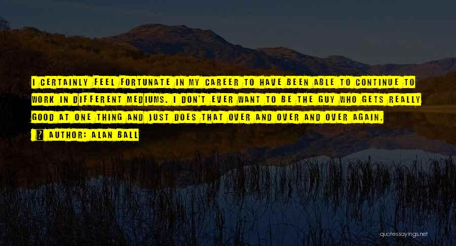 Continue Good Work Quotes By Alan Ball