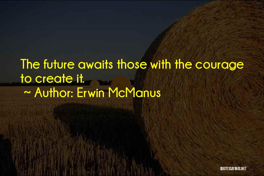 Courage To Create Quotes By Erwin McManus