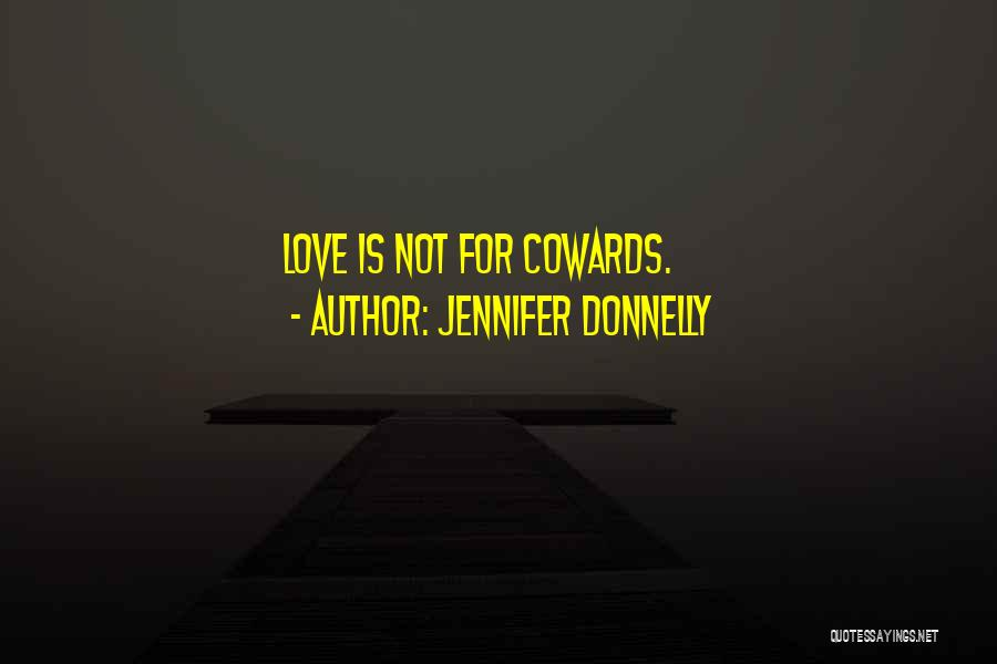Cowards And Love Quotes By Jennifer Donnelly