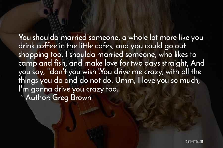 Crazy Things We Do For Love Quotes By Greg Brown