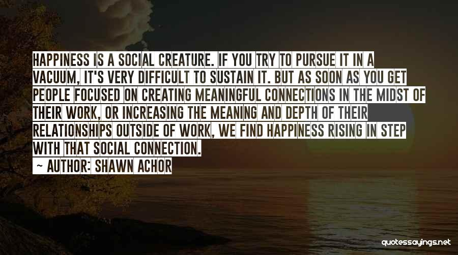 Creating Relationships Quotes By Shawn Achor