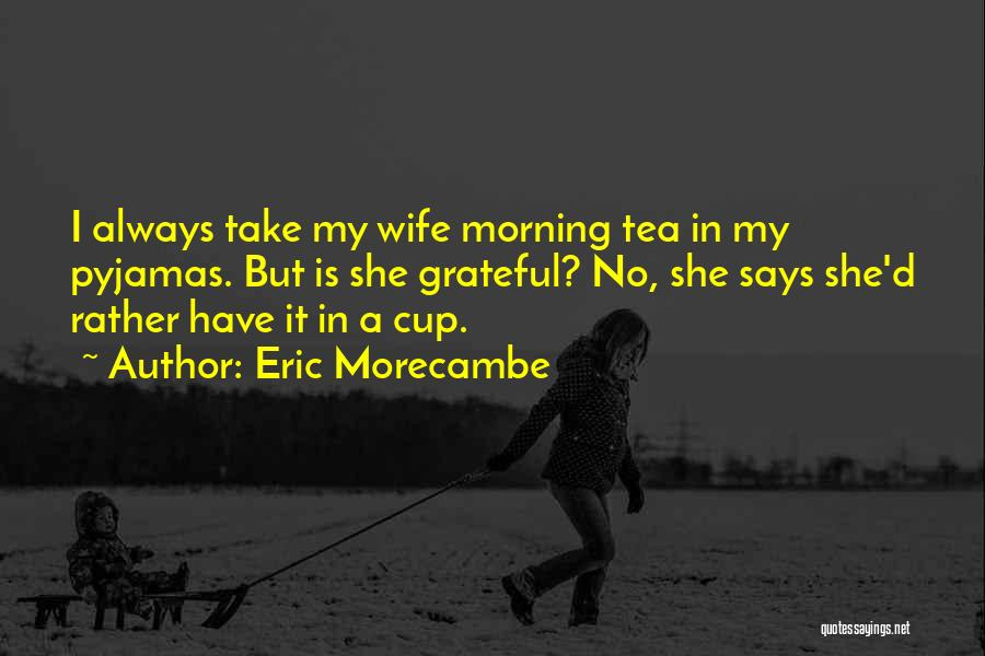 Cup Quotes By Eric Morecambe