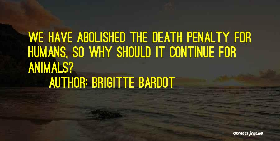 Death Penalty Should Not Be Abolished Quotes By Brigitte Bardot