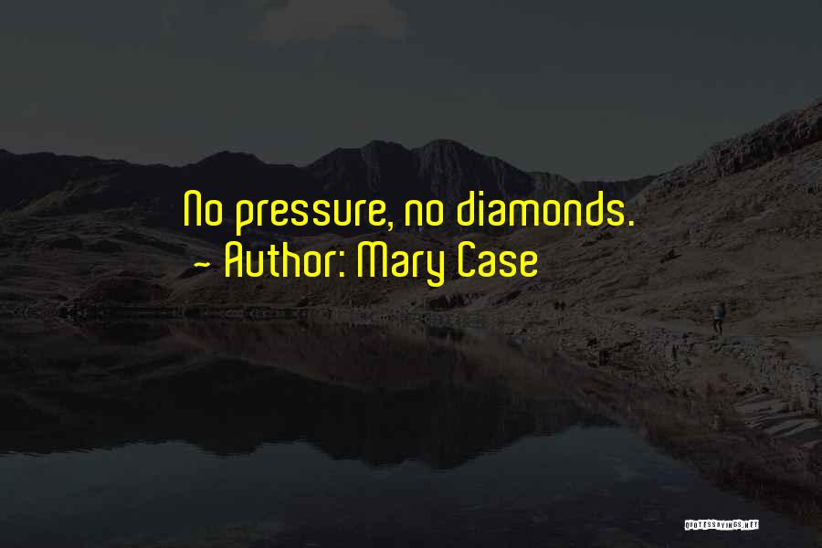 Diamonds Pressure Quotes By Mary Case