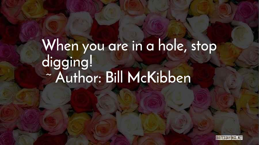 Digging Yourself A Hole Quotes By Bill McKibben