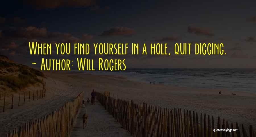 Digging Yourself A Hole Quotes By Will Rogers