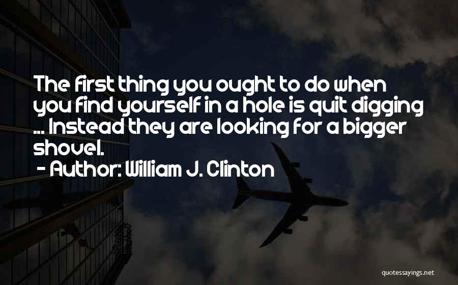 Digging Yourself A Hole Quotes By William J. Clinton