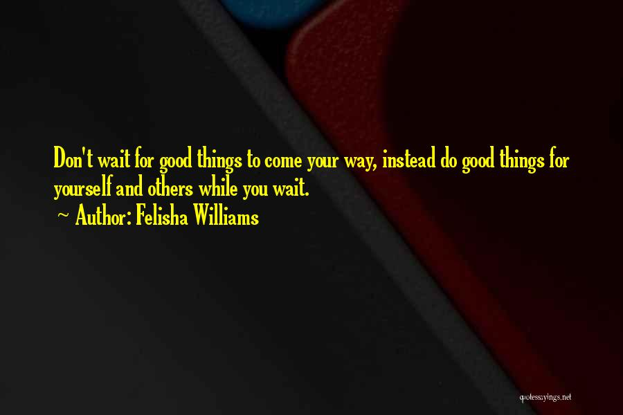 Do Good Things For Others Quotes By Felisha Williams