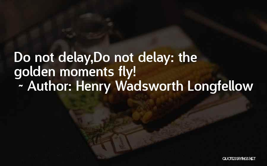 Do Not Delay Quotes By Henry Wadsworth Longfellow