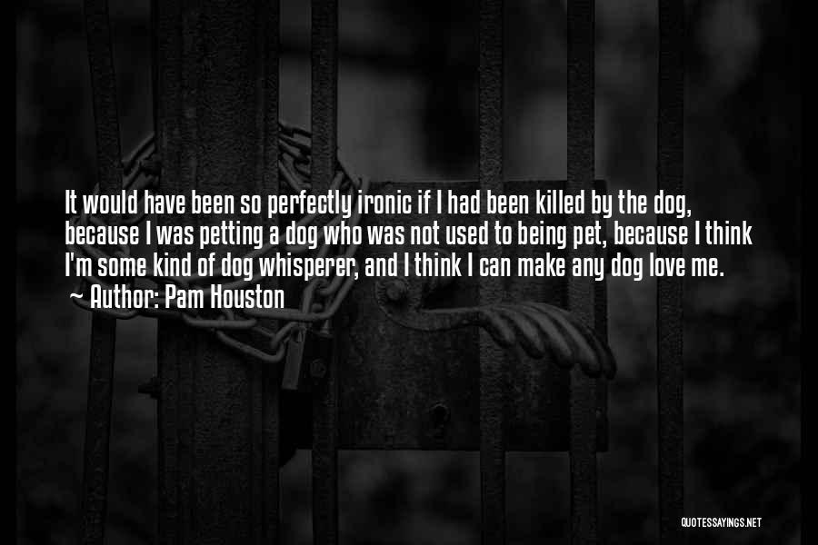 Dog Whisperer Quotes By Pam Houston