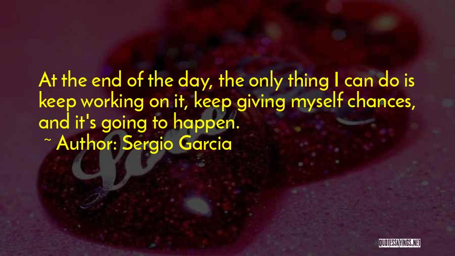 Done Giving You Chances Quotes By Sergio Garcia