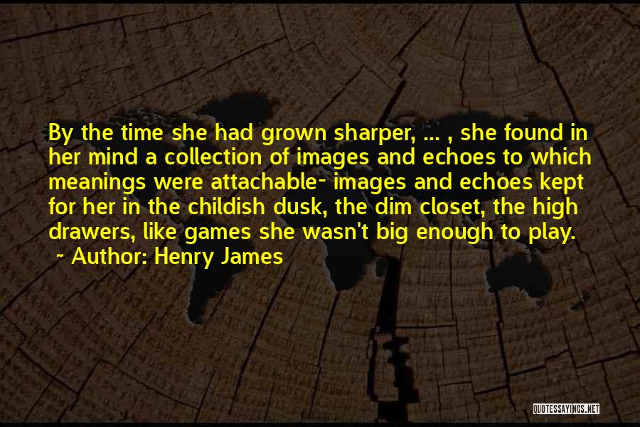 Done With Childish Games Quotes By Henry James