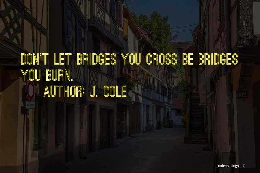 Don't Burn Any Bridges Quotes By J. Cole