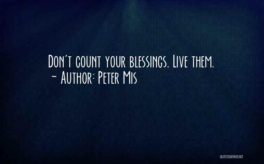 Don't Count Your Blessings Quotes By Peter Mis