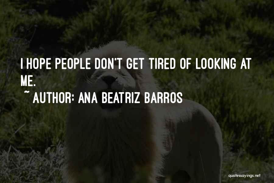 Don't Get Tired Of Me Quotes By Ana Beatriz Barros