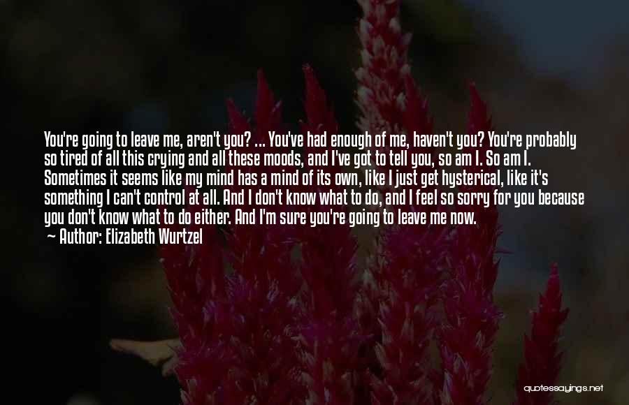 Don't Get Tired Of Me Quotes By Elizabeth Wurtzel