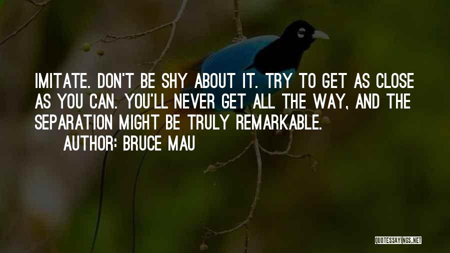 Don't Get Too Close To Me Quotes By Bruce Mau