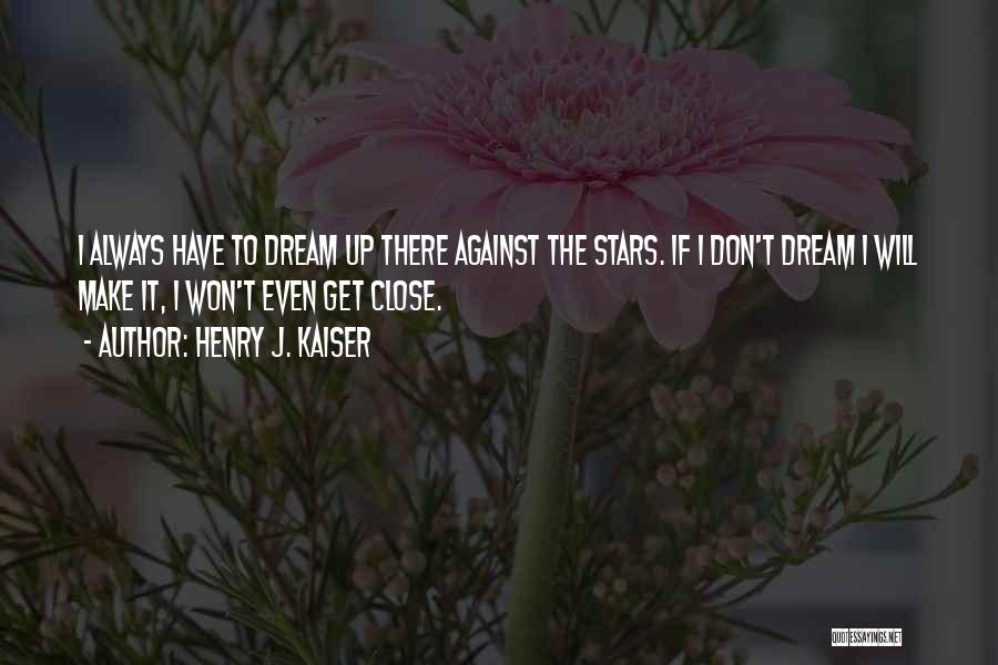 Don't Get Too Close To Me Quotes By Henry J. Kaiser