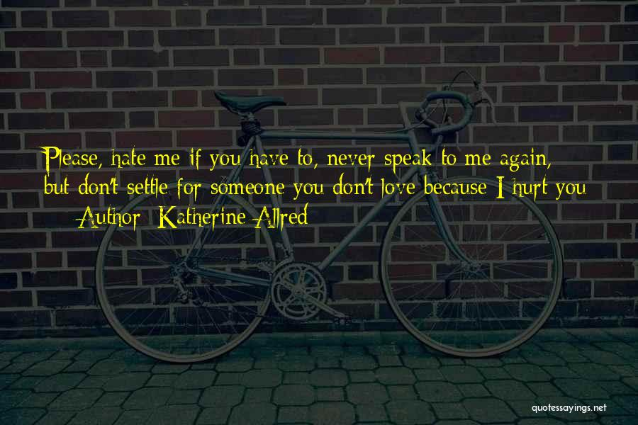 Don't Hurt Someone You Love Quotes By Katherine Allred
