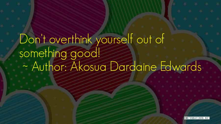 Don't Overthink Things Quotes By Akosua Dardaine Edwards