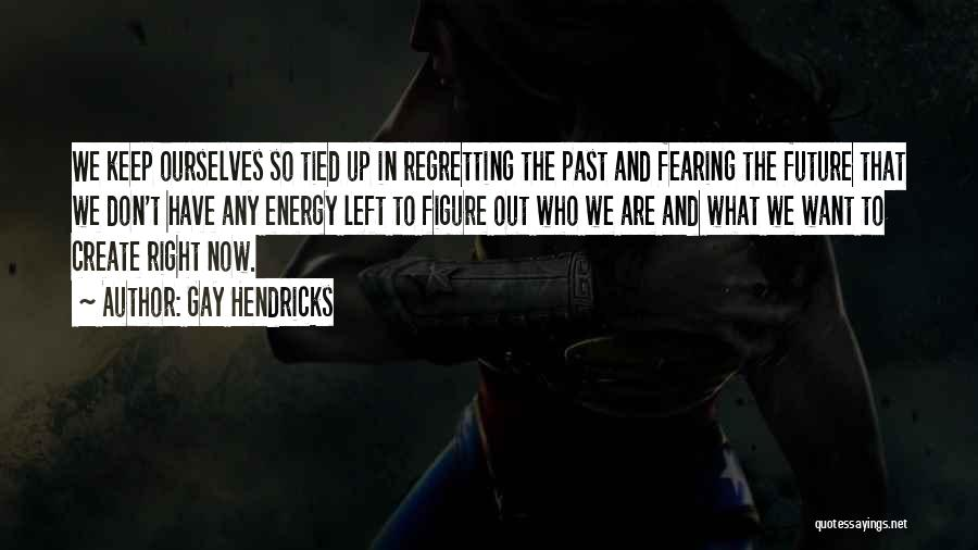 Don't Regret Quotes By Gay Hendricks