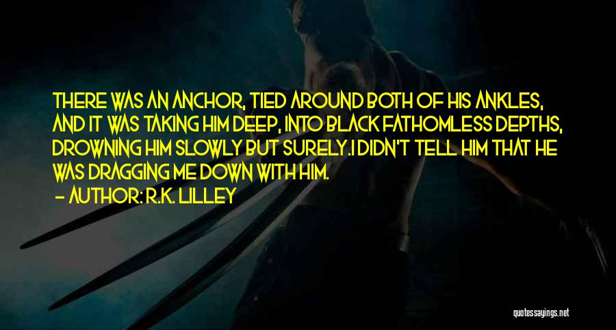 Dragging Me Down Quotes By R.K. Lilley
