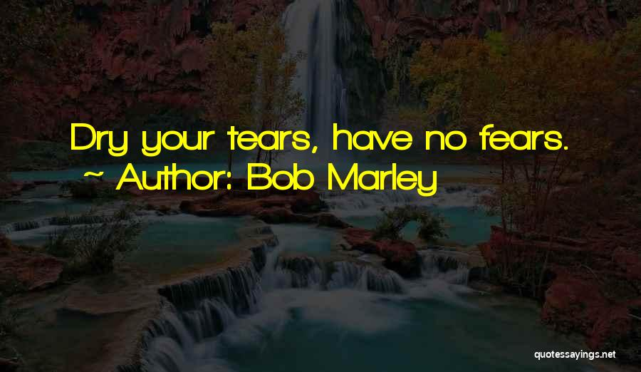Dry Your Tears Quotes By Bob Marley