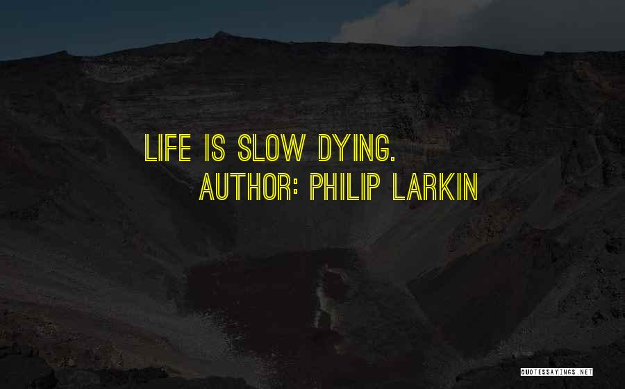 Dying A Slow Death Quotes By Philip Larkin