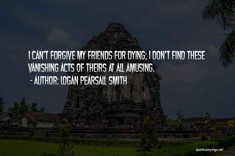 Dying For Your Friends Quotes By Logan Pearsall Smith