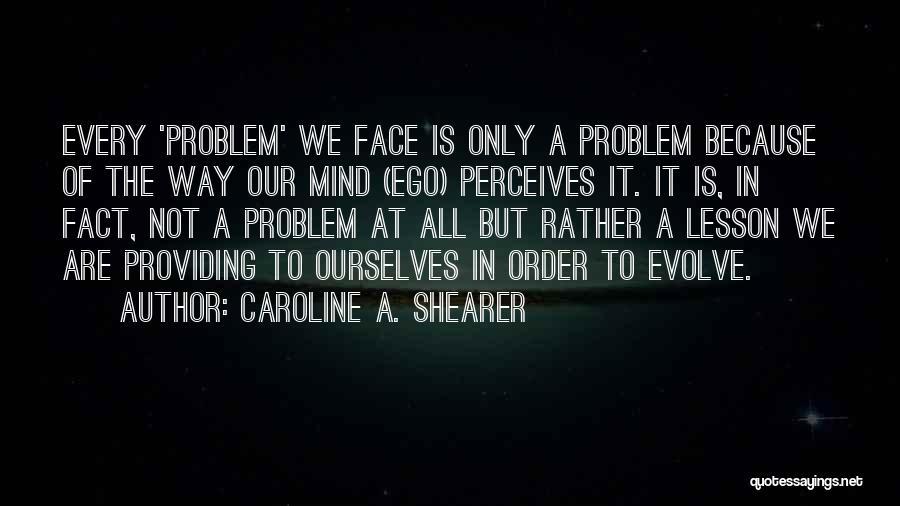 Ego Problem Quotes By Caroline A. Shearer