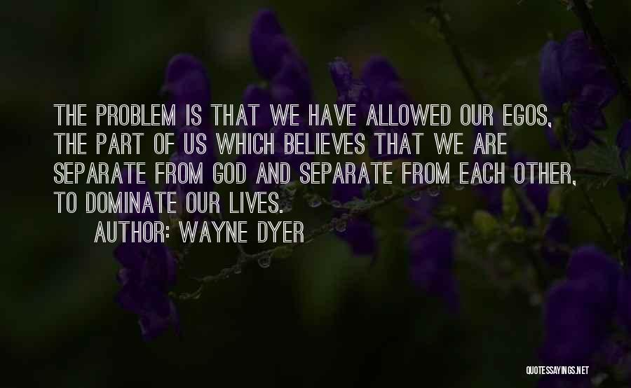 Ego Problem Quotes By Wayne Dyer