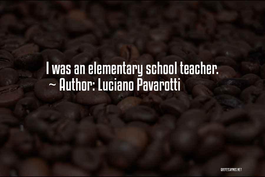 Elementary School Teacher Quotes By Luciano Pavarotti
