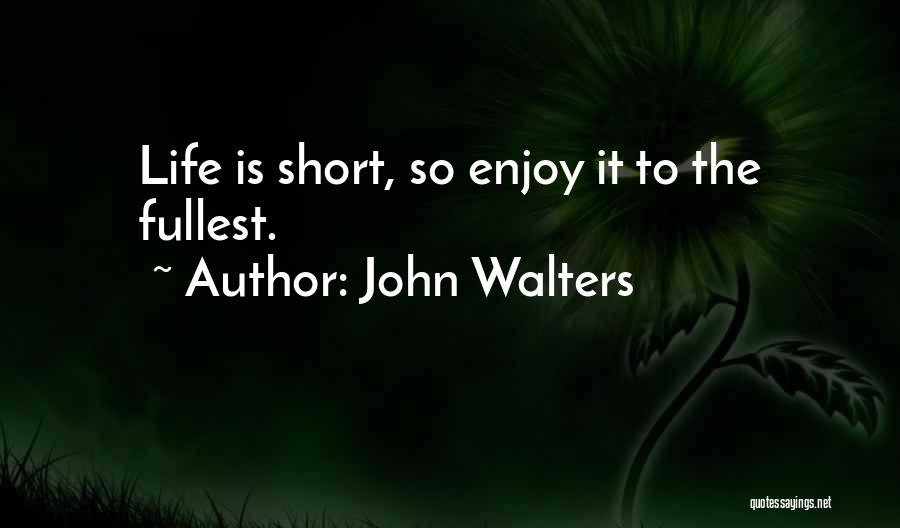 Enjoy Life Fullest Quotes By John Walters