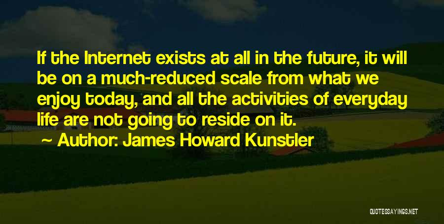 Enjoy Today Quotes By James Howard Kunstler