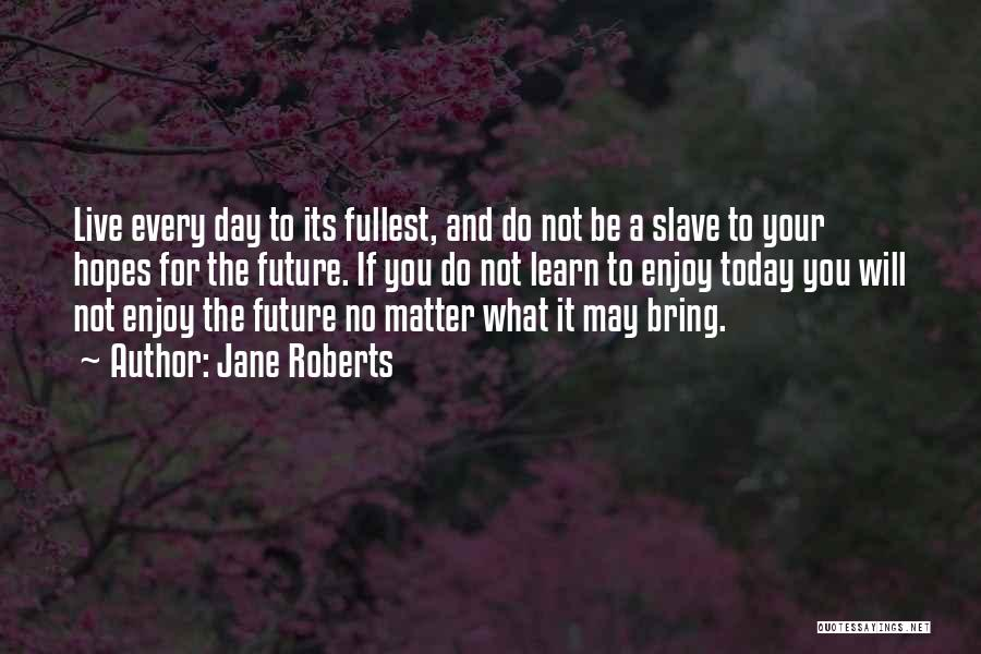 Enjoy Today Quotes By Jane Roberts
