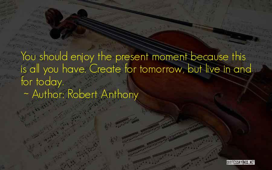 Enjoy Today Quotes By Robert Anthony
